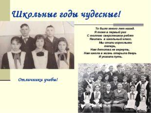 Школьные годы чудесные! Отличники учебы! То было много лет назад. Я тоже в пе