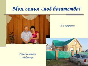 Моя семья -моё богатство! Наше семейное гнёздышко Я с супругом