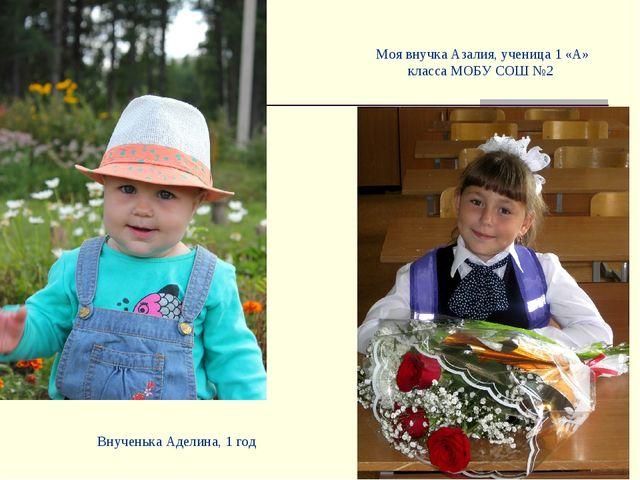 Моя внучка Азалия, ученица 1 «А» класса МОБУ СОШ №2 Внученька Аделина, 1 год