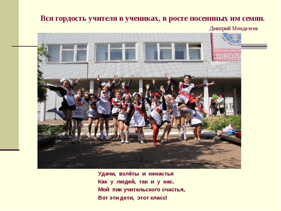 Вся гордость учителя в учениках, в росте посеянных им семян. Дмитрий Менделее...