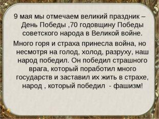 9 мая мы отмечаем великий праздник – День Победы ,70 годовщину Победы советск