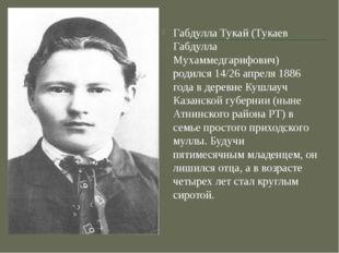 Габдулла Тукай (Тукаев Габдулла Мухаммедгарифович) родился 14/26 апреля 1886