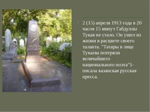 2 (15) апреля 1913 года в 20 часов 15 минут Габдуллы Тукая не стало. Он ушел