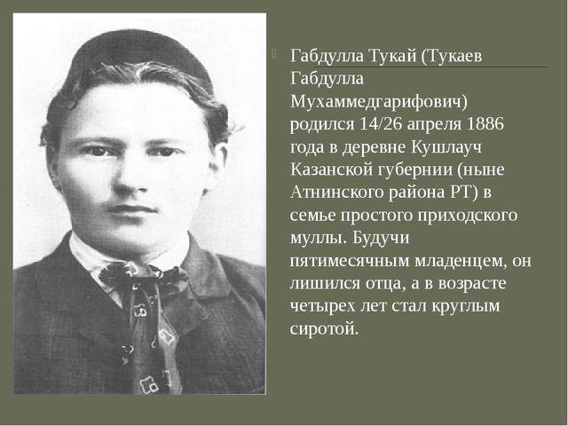 Габдулла Тукай (Тукаев Габдулла Мухаммедгарифович) родился 14/26 апреля 1886...