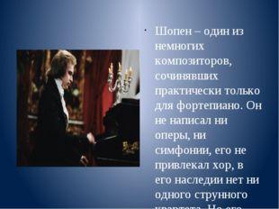 Шопен – один из немногих композиторов, сочинявших практически только для фор
