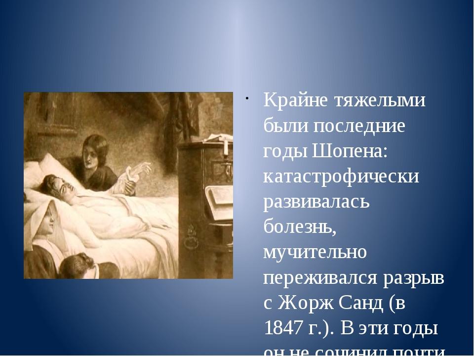 Крайне тяжелыми были последние годы Шопена: катастрофически развивалась боле...