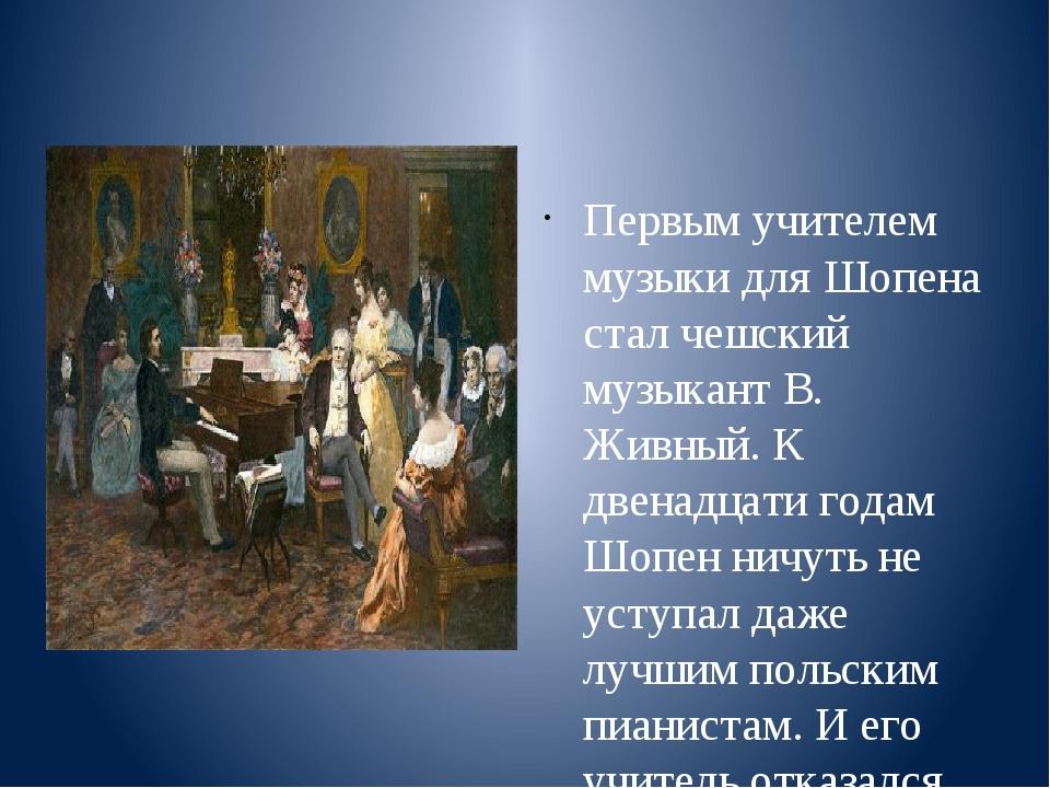 Первым учителем музыки для Шопена стал чешский музыкант В. Живный. К двенадц...