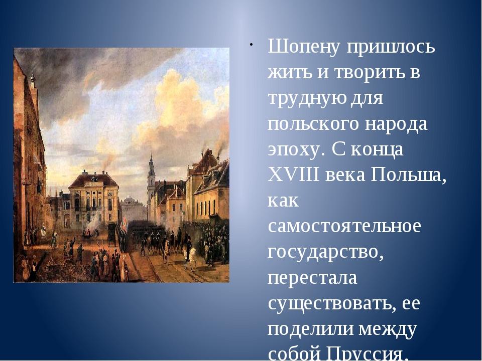 Шопену пришлось жить и творить в трудную для польского народа эпоху. С конца...