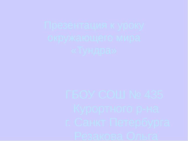 Презентация к уроку окружающего мира «Тундра» ГБОУ СОШ № 435 Курортного р-на...