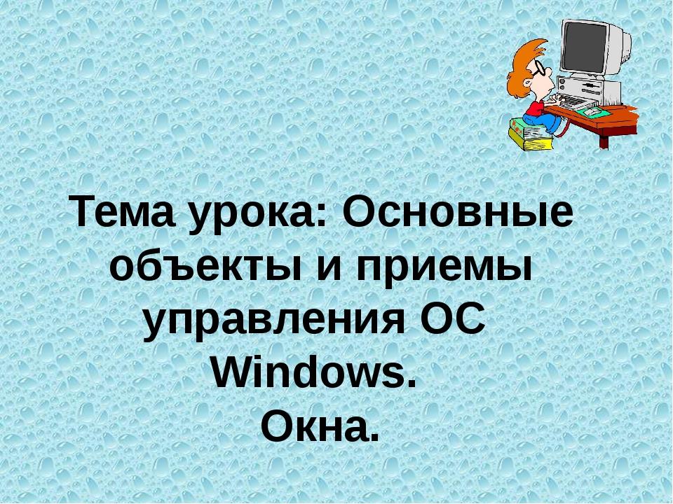 Тема урока: Основные объекты и приемы управления ОС  Windows.  Окна.