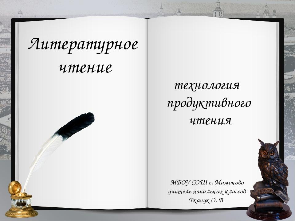 Литературное чтение технология продуктивного чтения МБОУ СОШ г. Мамоново учит...