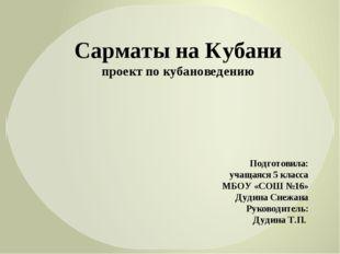 Сарматы на Кубани проект по кубановедению Подготовила: учащаяся 5 класса МБОУ