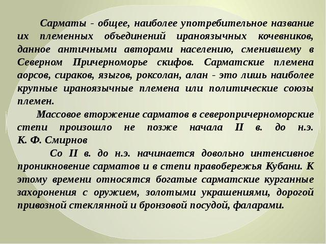Сарматы - общее, наиболее употребительное название их племенных объединений...