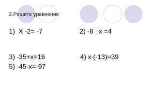 2.Решите уравнение 1) Х -2= -7 2) -8 : х =4 3) -35+х=16 4) х·(-13)=39 5) -45-