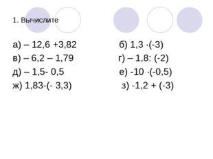 1. Вычислите а) – 12,6 +3,82 б) 1,3 ·(-3) в) – 6,2 – 1,79 г) – 1,8: (-2) д) –