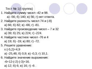Тест № 1(I группа) 1. Найдите сумму чисел -42 и 98. а) -56; б) 140; в) 56; г)