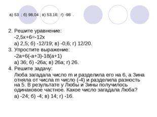 а) 53 ; б) 98,04 ; в) 53,16; г) -98 . 2. Решите уравнение: -2,5х+6=-12х а) 2,