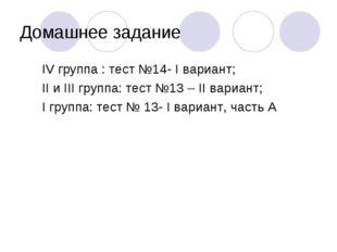 Домашнее задание IV группа : тест №14- I вариант; II и III группа: тест №13 –