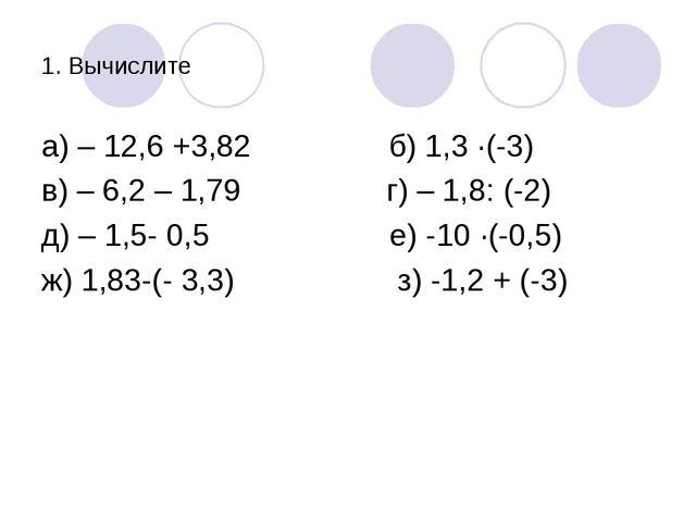 1. Вычислите а) – 12,6 +3,82 б) 1,3 ·(-3) в) – 6,2 – 1,79 г) – 1,8: (-2) д) –...