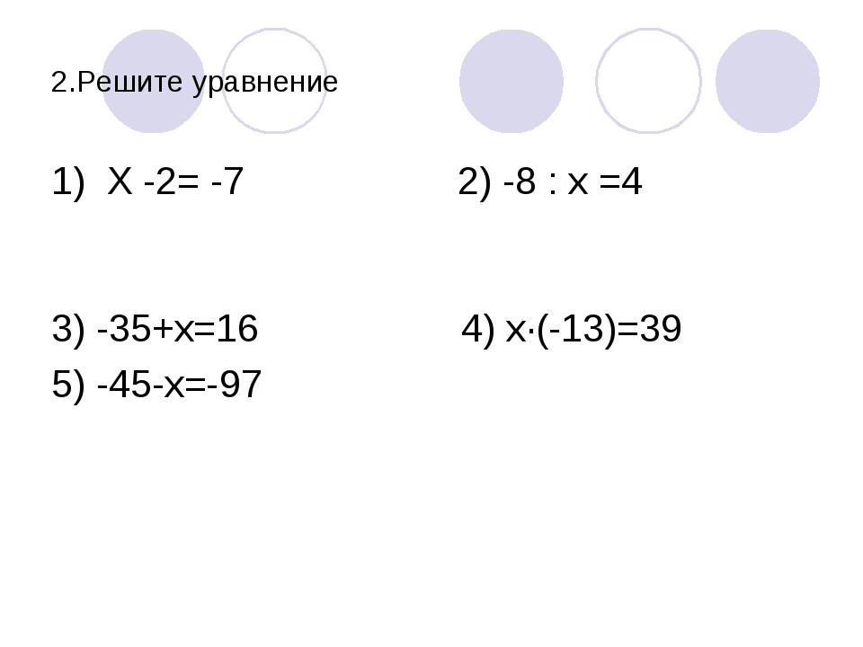 2.Решите уравнение 1) Х -2= -7 2) -8 : х =4 3) -35+х=16 4) х·(-13)=39 5) -45-...