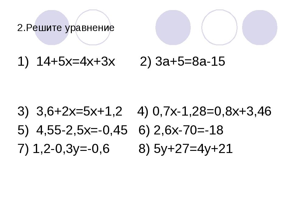 2.Решите уравнение 1) 14+5х=4х+3х 2) 3а+5=8а-15 3) 3,6+2х=5х+1,2 4) 0,7х-1,28...