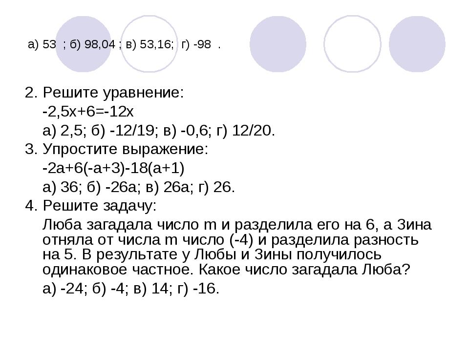 а) 53 ; б) 98,04 ; в) 53,16; г) -98 . 2. Решите уравнение: -2,5х+6=-12х а) 2,...
