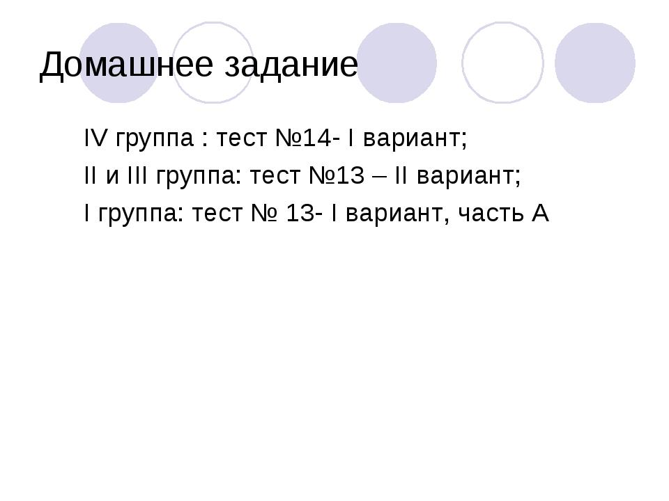 Домашнее задание IV группа : тест №14- I вариант; II и III группа: тест №13 –...