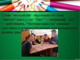 "Слово ""интерактив"" образовано от слова ""interact"" (англ.), где ""inter"" — взаи"