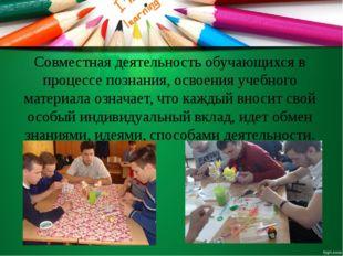 Совместная деятельность обучающихся в процессе познания, освоения учебного ма