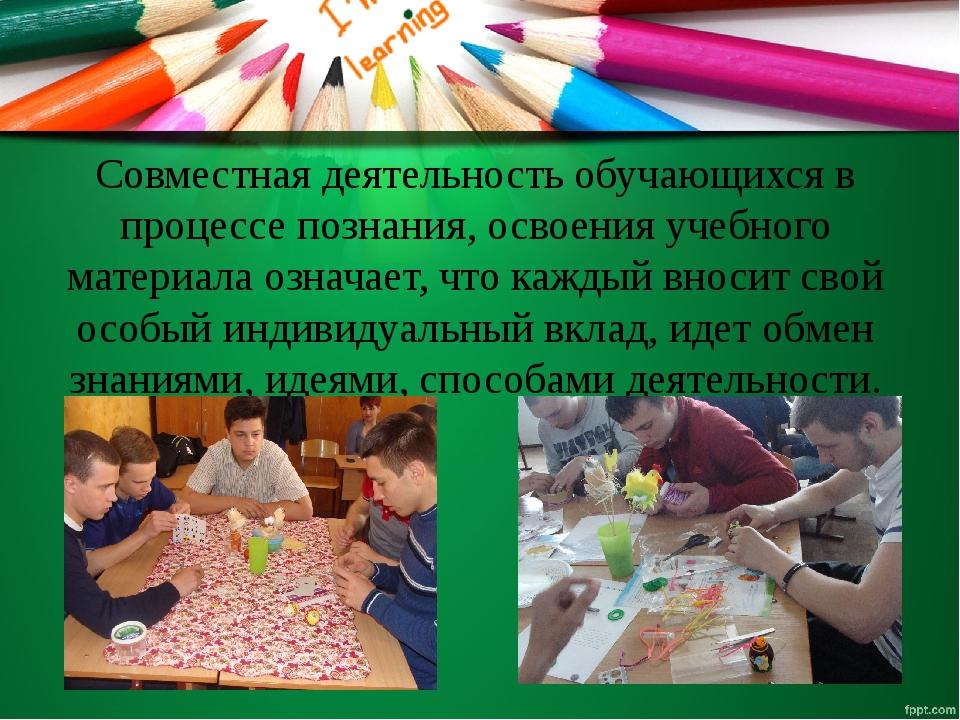 Совместная деятельность обучающихся в процессе познания, освоения учебного ма...