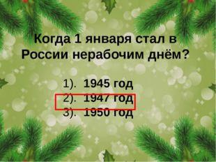 Когда 1 января стал в России нерабочим днём? 1). 1945 год 2). 1947 год 3). 19