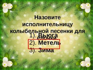 Назовите исполнительницу колыбельной песенки для ёлочки. 1). Вьюга 2). Метель
