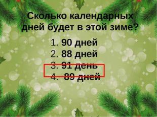 Сколько календарных дней будет в этой зиме? 1. 90 дней 2. 88 дней 3. 91 день