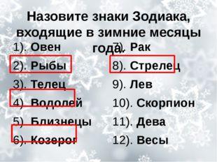 Назовите знаки Зодиака, входящие в зимние месяцы года. 1). Овен 2). Рыбы 3).
