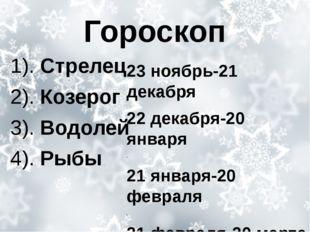 Гороскоп 1). Стрелец 2). Козерог 3). Водолей 4). Рыбы 23 ноябрь-21 декабря 22