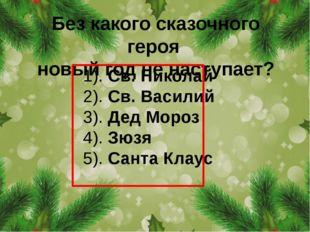 Без какого сказочного героя новый год не наступает? 1). Св. Николай 2). Св. В
