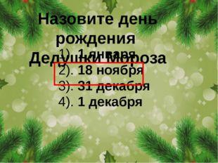 Назовите день рождения Дедушки Мороза 1). 1 января 2). 18 ноября 3). 31 декаб
