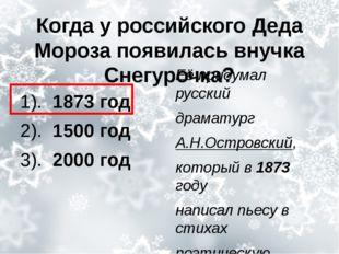 Когда у российского Деда Мороза появилась внучка Снегурочка? 1). 1873 год 2).
