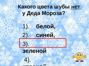 Какого цвета шубы нет у Деда Мороза? 1). белой, 2). синей, 3). зеленой 4). к