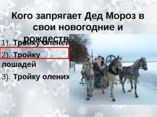 Кого запрягает Дед Мороз в свои новогодние и рождественские сани? 1). Тройку