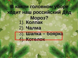 В каком головном уборе ходит наш российский Дед Мороз? 1). Колпак 2). Чалма 3