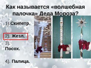 Как называется «волшебная палочка» Деда Мороза? 1).Скипетр. 2).