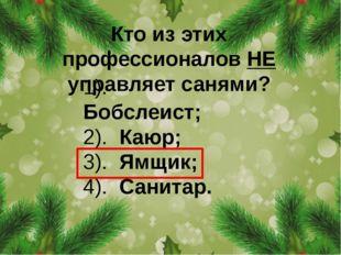 Кто из этих профессионалов НЕ управляетсанями? 1). Бобслеист; 2). Каюр; 3).