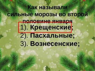 Как называли сильныеморозыво второй половине января 1). Крещенские; 2). Пас