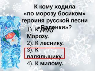 К кому ходила «поморозубосиком» героиня русской песни «Валенки»? 1). К Деду