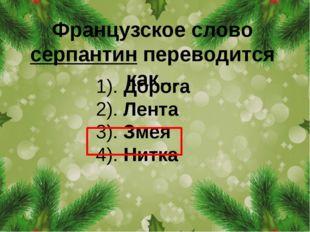 Французское слово серпантин переводится как… 1). Дорога 2). Лента 3). Змея 4)