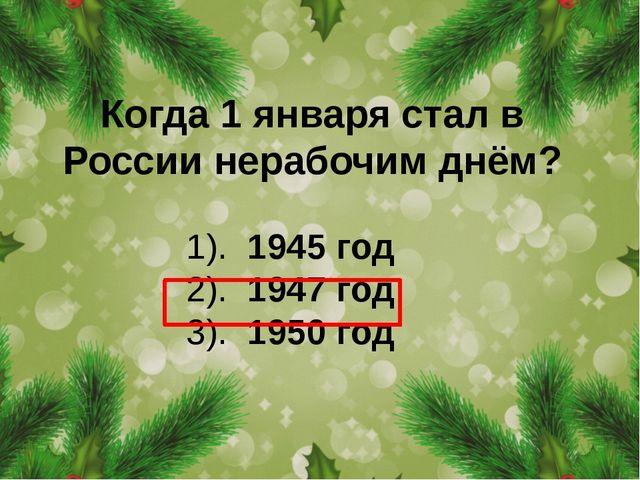 Когда 1 января стал в России нерабочим днём? 1). 1945 год 2). 1947 год 3). 19...