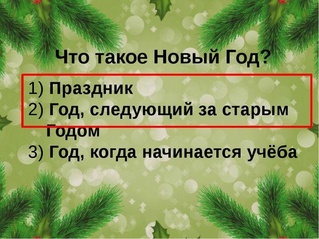Что такое Новый Год? 1) Праздник 2) Год, следующий за старым Годом 3) Год, ко...