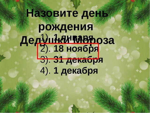 Назовите день рождения Дедушки Мороза 1). 1 января 2). 18 ноября 3). 31 декаб...