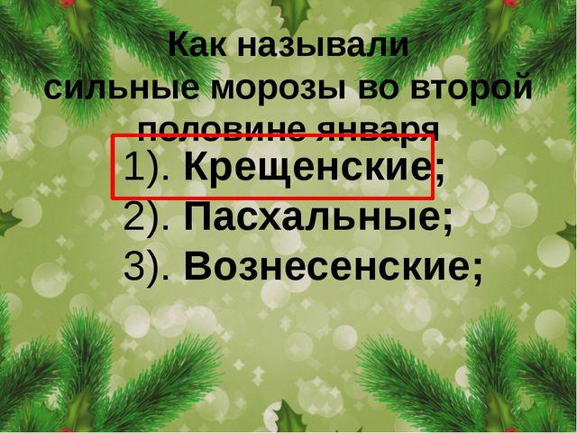 Как называли сильныеморозыво второй половине января 1). Крещенские; 2). Пас...